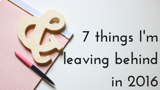 7 things I'm leaving behind in 2016